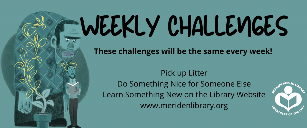 Weekly Challenges These challenges will be the same every week!   Pick up Litter Do Something Nice for Someone Else Learn Something New on the Library Website www.meridenlibrary.org