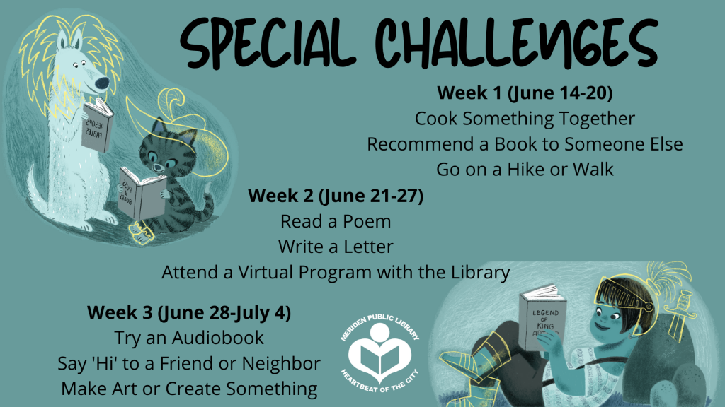 Special Challenges Week 1 (June 14-20) Cook Something Together Recommend a Book to Someone Else Go on a Hike or Walk Week 2 (June 21-27) Read a Poem Write a Letter Attend a Virtual Program with the Library Week 3 (June 28-July 4) Try an Audiobook Say 'Hi' to a Friend or Neighrbor Make Art or Create Something
