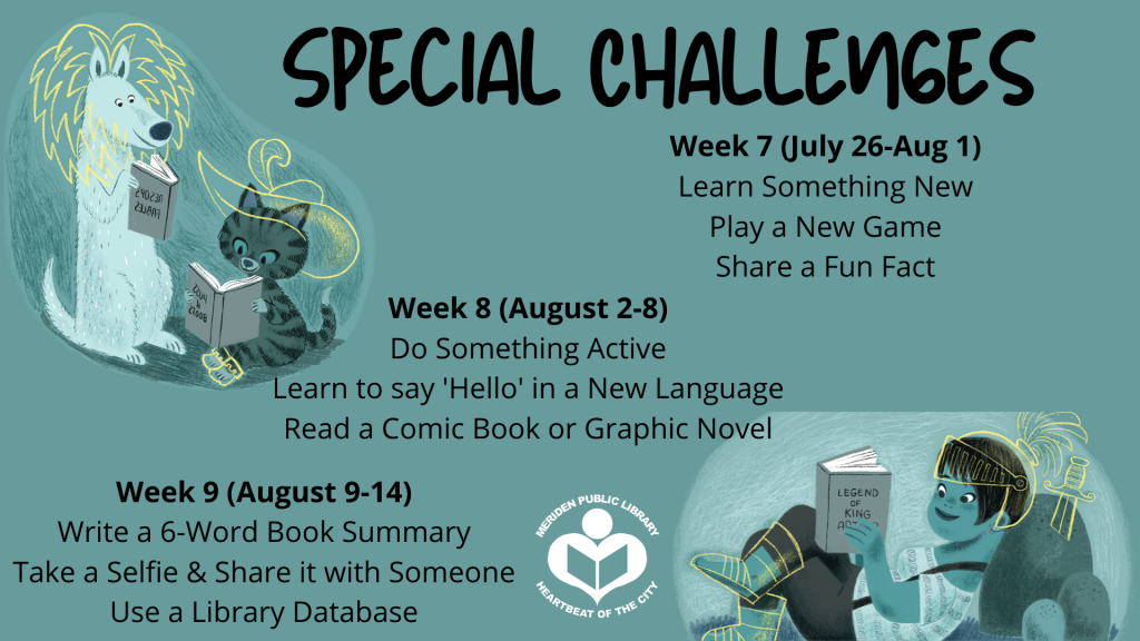 Special Challenges: Week 7 (July 26-Aug 1) Learn Something New Play a New Game Share a Fun Fact Week 8 (August 2-8) Do Something Active Learn to say 'Hello' in a New Language Read a Comic Book or Graphic Novel Week 9 (August 9-14) Write a 6-Word Book Summar Take a Selfie & Share it with Someone Use a Library Database